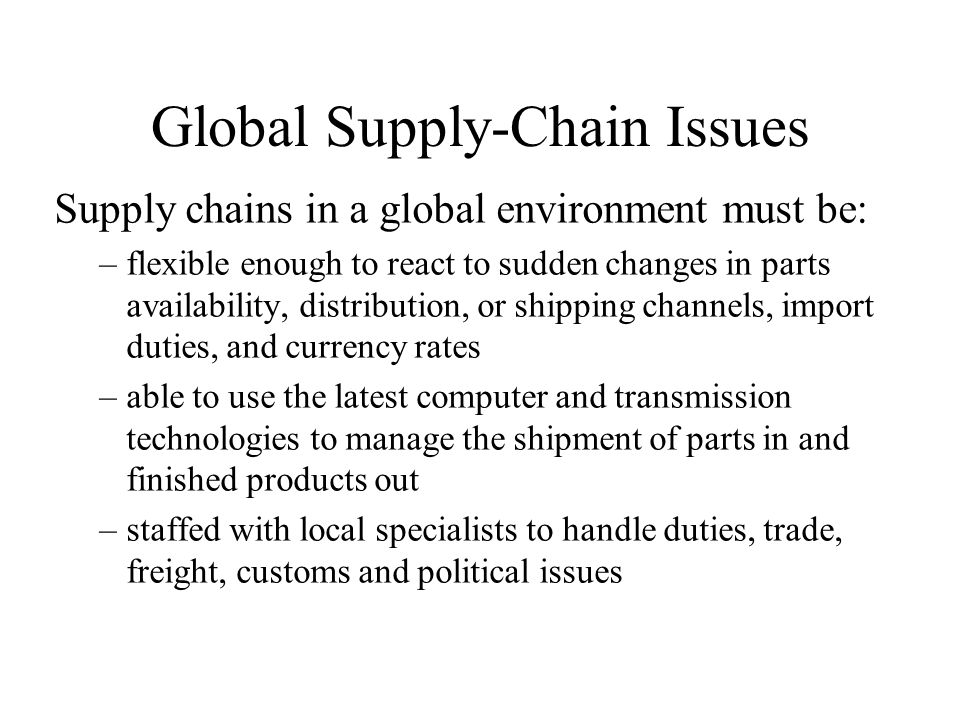 Global Supply-Chain Issues Supply chains in a global environment must be: –flexible enough to react to sudden changes in parts availability, distribution, or shipping channels, import duties, and currency rates –able to use the latest computer and transmission technologies to manage the shipment of parts in and finished products out –staffed with local specialists to handle duties, trade, freight, customs and political issues