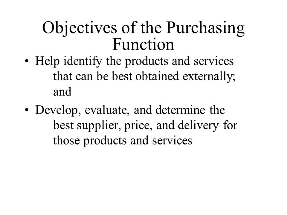 Objectives of the Purchasing Function Help identify the products and services that can be best obtained externally; and Develop, evaluate, and determine the best supplier, price, and delivery for those products and services