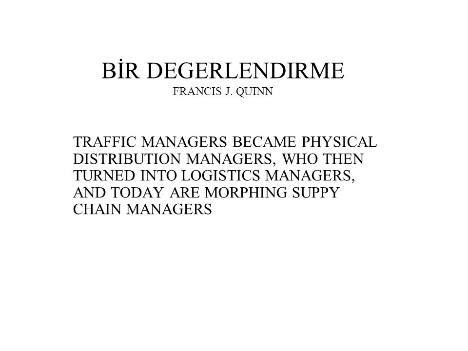 BİR DEGERLENDIRME FRANCIS J. QUINN TRAFFIC MANAGERS BECAME PHYSICAL DISTRIBUTION MANAGERS, WHO THEN TURNED INTO LOGISTICS MANAGERS, AND TODAY ARE MORP