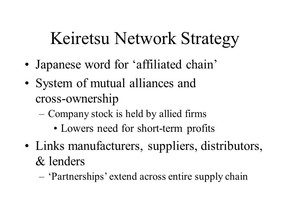 Japanese word for 'affiliated chain' System of mutual alliances and cross-ownership –Company stock is held by allied firms Lowers need for short-term profits Links manufacturers, suppliers, distributors, & lenders –'Partnerships' extend across entire supply chain Keiretsu Network Strategy