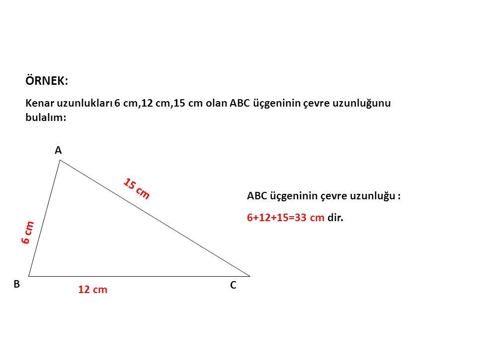 ÖRNEK: Kenar uzunlukları 6 cm,12 cm,15 cm olan ABC üçgeninin çevre uzunluğunu bulalım: A B C 6 cm 12 cm 15 cm ABC üçgeninin çevre uzunluğu : 6+12+15=3