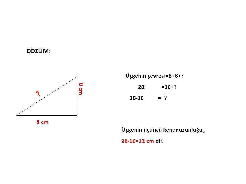 ÇÖZÜM: 8 cm ? Üçgenin çevresi=8+8+? 28 =16+? 28-16 = ? Üçgenin üçüncü kenar uzunluğu, 28-16=12 cm dir.