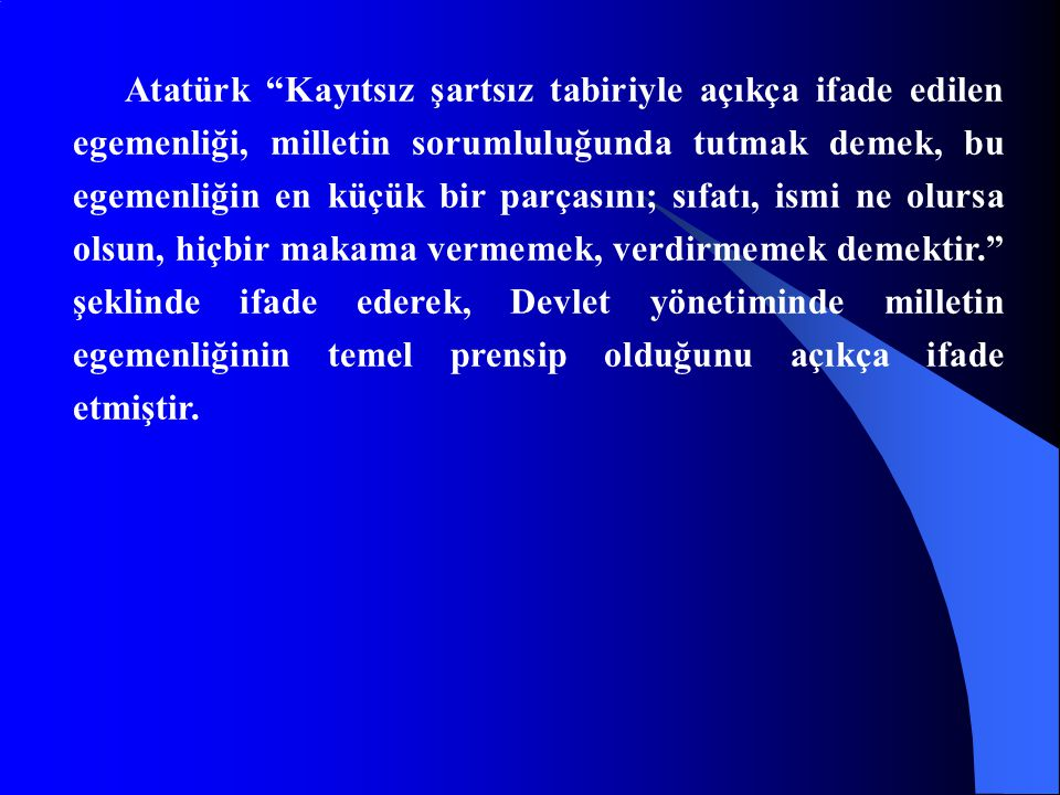Atatürk Kayıtsız şartsız tabiriyle açıkça ifade edilen egemenliği, milletin sorumluluğunda tutmak demek, bu egemenliğin en küçük bir parçasını; sıfatı, ismi ne olursa olsun, hiçbir makama vermemek, verdirmemek demektir. şeklinde ifade ederek, Devlet yönetiminde milletin egemenliğinin temel prensip olduğunu açıkça ifade etmiştir.