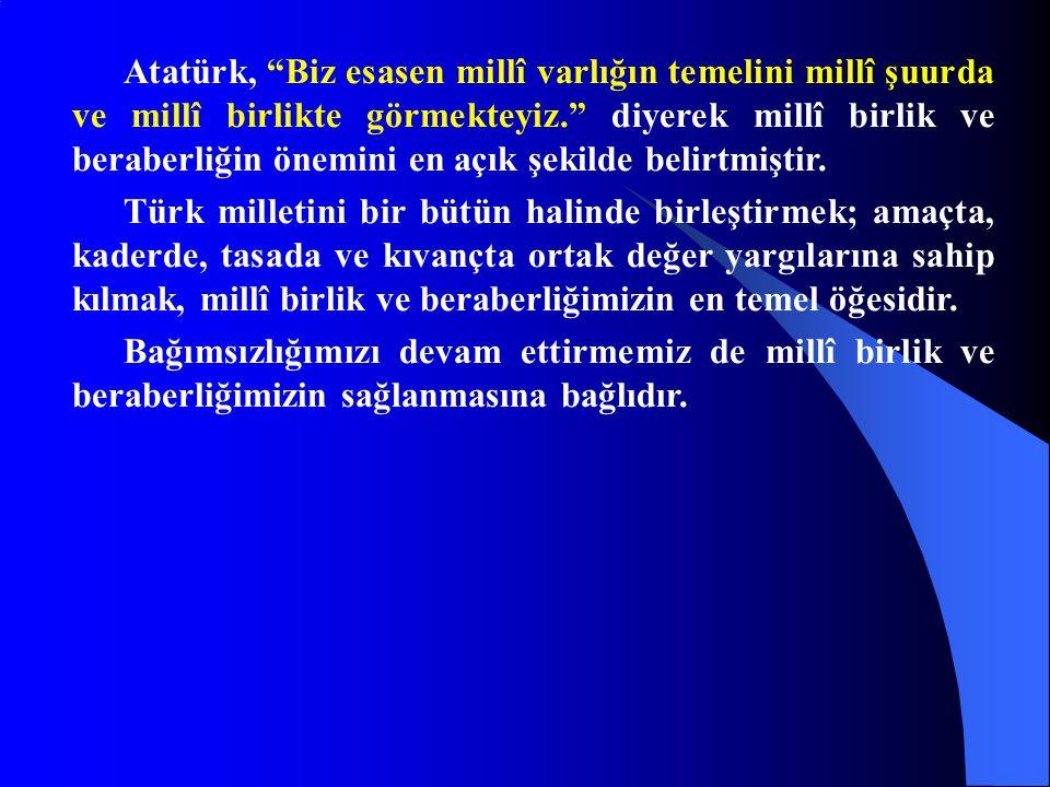 """Atatürk, """"Biz esasen millî varlığın temelini millî şuurda ve millî birlikte görmekteyiz."""" diyerek millî birlik ve beraberliğin önemini en açık şekilde"""