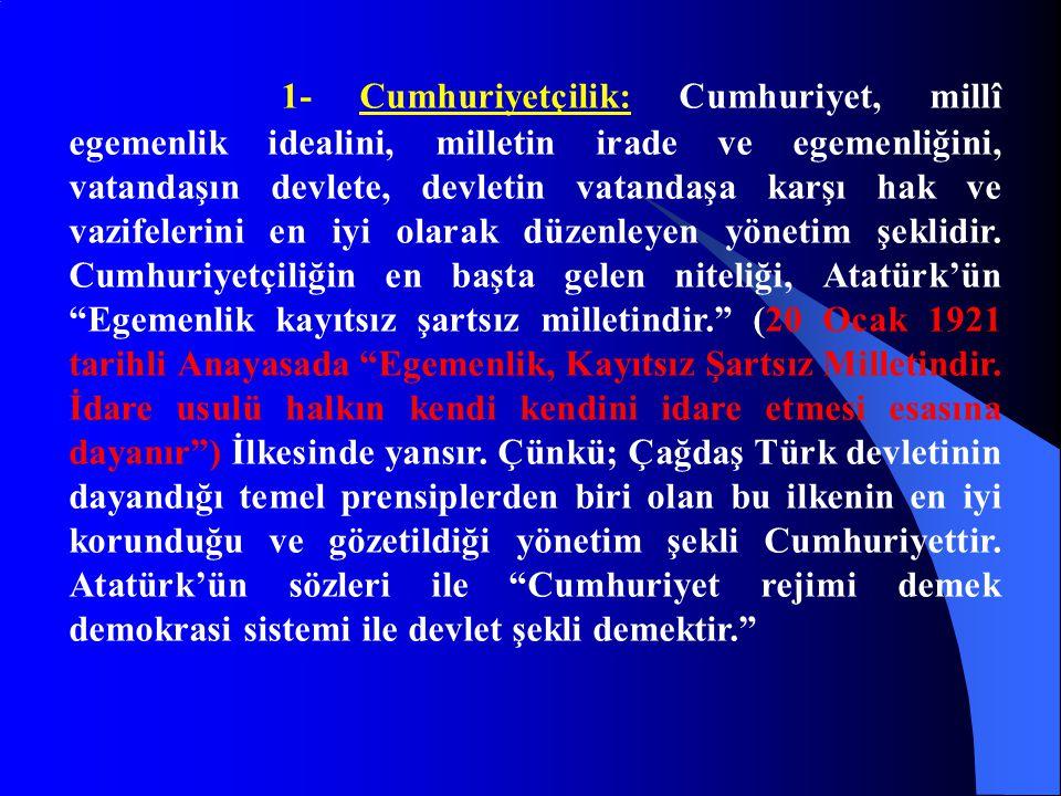 1- Cumhuriyetçilik: Cumhuriyet, millî egemenlik idealini, milletin irade ve egemenliğini, vatandaşın devlete, devletin vatandaşa karşı hak ve vazifele