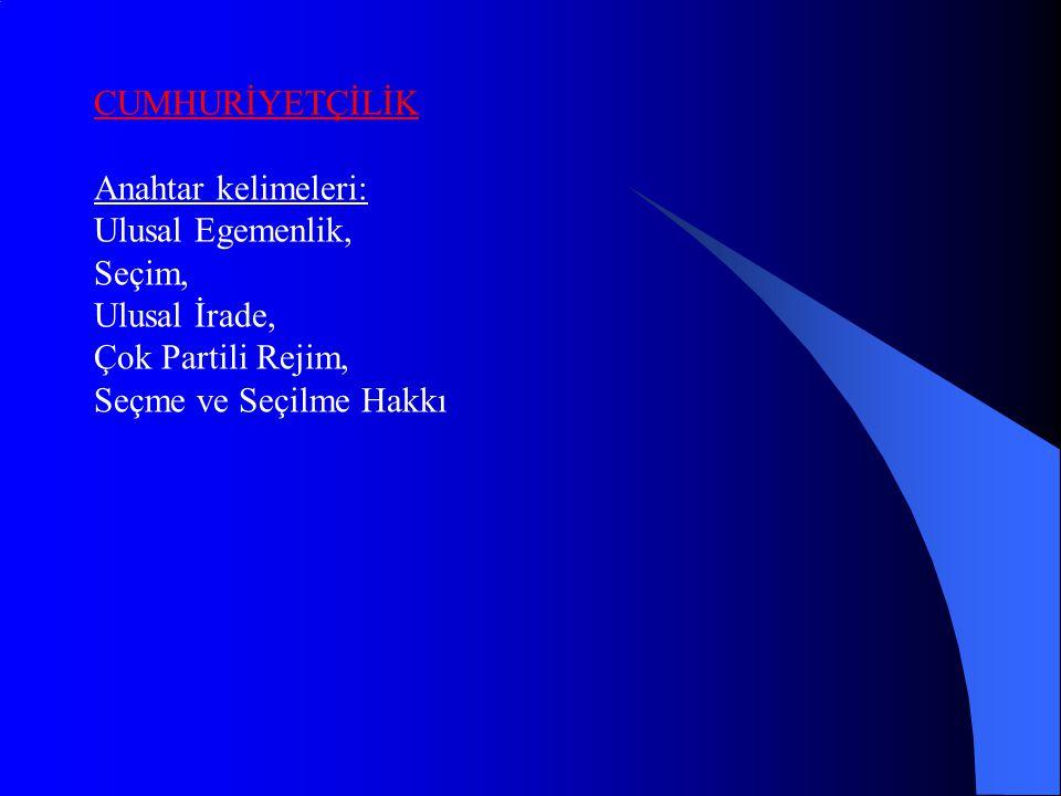 CUMHURİYETÇİLİK Anahtar kelimeleri: Ulusal Egemenlik, Seçim, Ulusal İrade, Çok Partili Rejim, Seçme ve Seçilme Hakkı