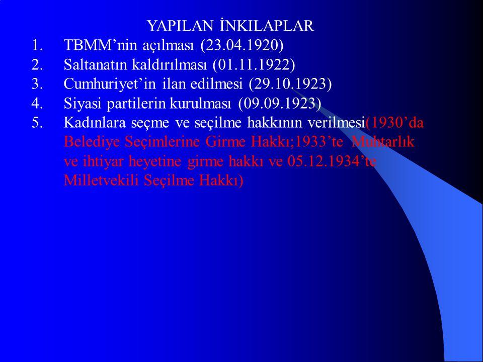 YAPILAN İNKILAPLAR 1.TBMM'nin açılması (23.04.1920) 2.Saltanatın kaldırılması (01.11.1922) 3.Cumhuriyet'in ilan edilmesi (29.10.1923) 4.Siyasi partilerin kurulması (09.09.1923) 5.Kadınlara seçme ve seçilme hakkının verilmesi(1930'da Belediye Seçimlerine Girme Hakkı;1933'te Muhtarlık ve ihtiyar heyetine girme hakkı ve 05.12.1934'te Milletvekili Seçilme Hakkı)