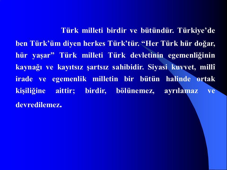 """Türk milleti birdir ve bütündür. Türkiye'de ben Türk'üm diyen herkes Türk'tür. """"Her Türk hür doğar, hür yaşar"""" Türk milleti Türk devletinin egemenliği"""