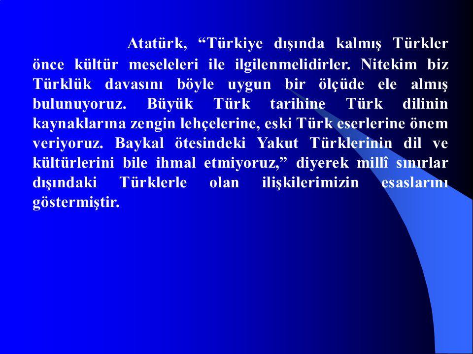 """Atatürk, """"Türkiye dışında kalmış Türkler önce kültür meseleleri ile ilgilenmelidirler. Nitekim biz Türklük davasını böyle uygun bir ölçüde ele almış b"""