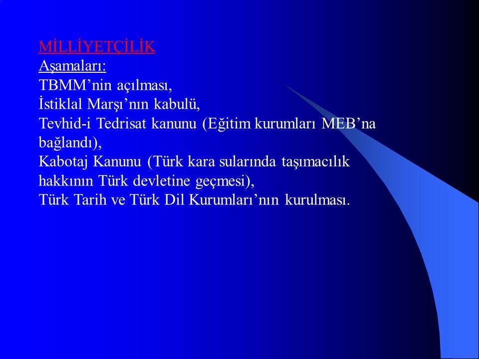 MİLLİYETÇİLİK Aşamaları: TBMM'nin açılması, İstiklal Marşı'nın kabulü, Tevhid-i Tedrisat kanunu (Eğitim kurumları MEB'na bağlandı), Kabotaj Kanunu (Türk kara sularında taşımacılık hakkının Türk devletine geçmesi), Türk Tarih ve Türk Dil Kurumları'nın kurulması.
