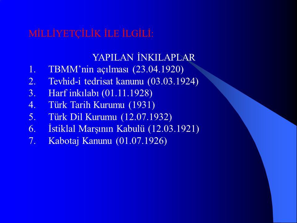 MİLLİYETÇİLİK İLE İLGİLİ: YAPILAN İNKILAPLAR 1.TBMM'nin açılması (23.04.1920) 2.Tevhid-i tedrisat kanunu (03.03.1924) 3.Harf inkılabı (01.11.1928) 4.Türk Tarih Kurumu (1931) 5.Türk Dil Kurumu (12.07.1932) 6.İstiklal Marşının Kabulü (12.03.1921) 7.Kabotaj Kanunu (01.07.1926)