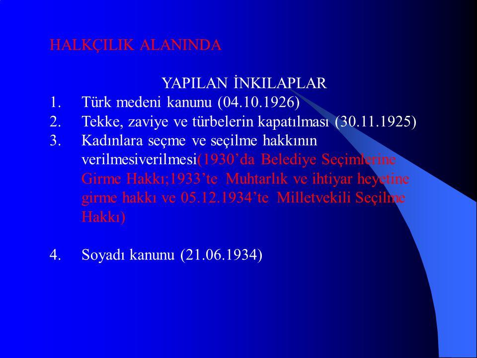 HALKÇILIK ALANINDA YAPILAN İNKILAPLAR 1.Türk medeni kanunu (04.10.1926) 2.Tekke, zaviye ve türbelerin kapatılması (30.11.1925) 3.Kadınlara seçme ve seçilme hakkının verilmesiverilmesi(1930'da Belediye Seçimlerine Girme Hakkı;1933'te Muhtarlık ve ihtiyar heyetine girme hakkı ve 05.12.1934'te Milletvekili Seçilme Hakkı) 4.Soyadı kanunu (21.06.1934)