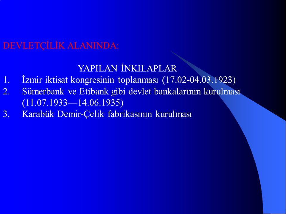 DEVLETÇİLİK ALANINDA: YAPILAN İNKILAPLAR 1.İzmir iktisat kongresinin toplanması (17.02-04.03.1923) 2.Sümerbank ve Etibank gibi devlet bankalarının kurulması (11.07.1933—14.06.1935) 3.Karabük Demir-Çelik fabrikasının kurulması