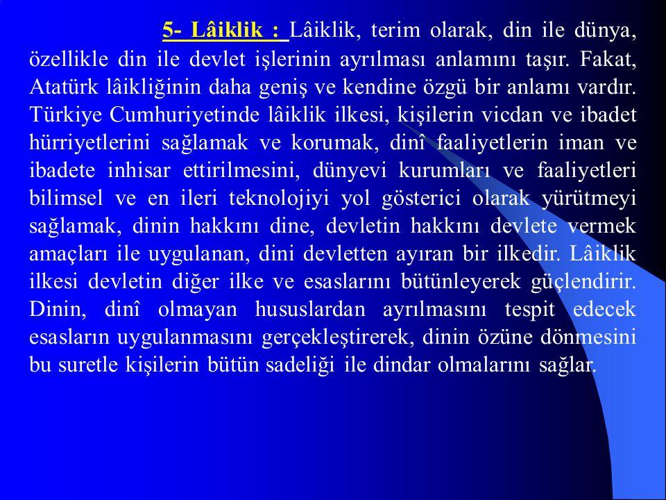 5- Lâiklik : Lâiklik, terim olarak, din ile dünya, özellikle din ile devlet işlerinin ayrılması anlamını taşır. Fakat, Atatürk lâikliğinin daha geniş