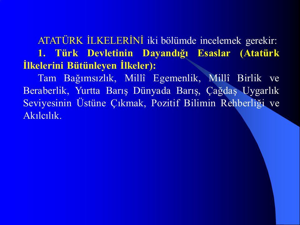 ATATÜRK İLKELERİNİ iki bölümde incelemek gerekir: 1. Türk Devletinin Dayandığı Esaslar (Atatürk İlkelerini Bütünleyen İlkeler): Tam Bağımsızlık, Millî