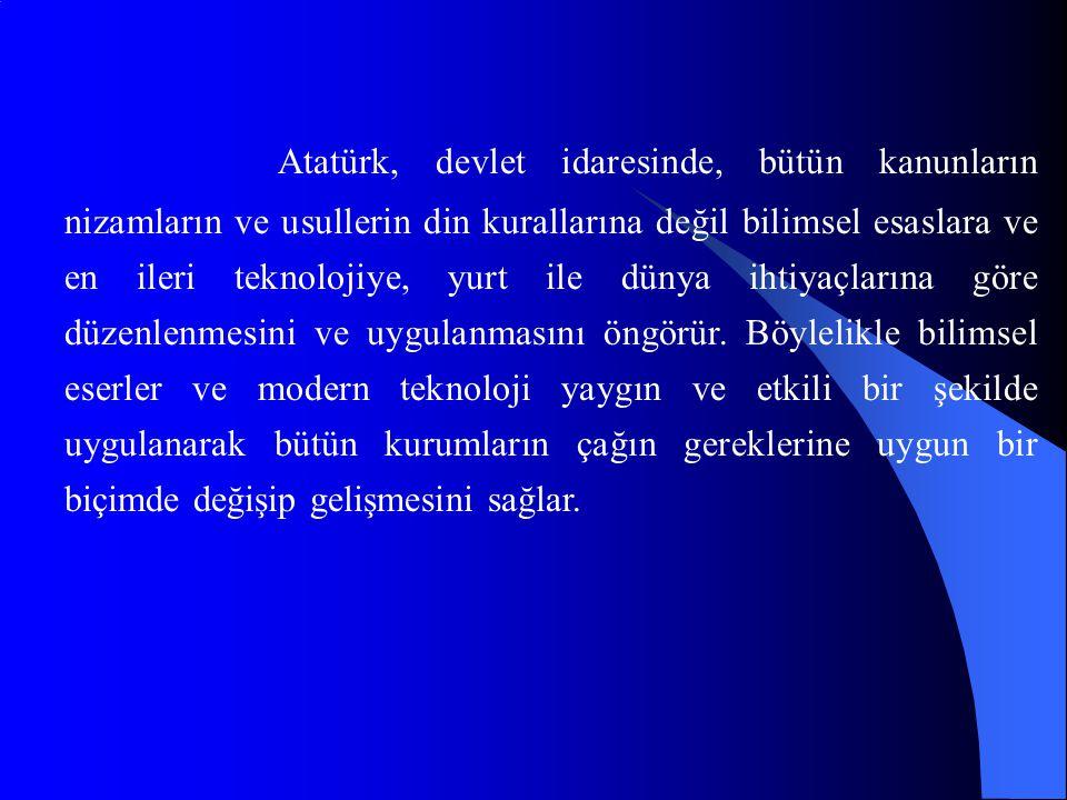 Atatürk, devlet idaresinde, bütün kanunların nizamların ve usullerin din kurallarına değil bilimsel esaslara ve en ileri teknolojiye, yurt ile dünya ihtiyaçlarına göre düzenlenmesini ve uygulanmasını öngörür.