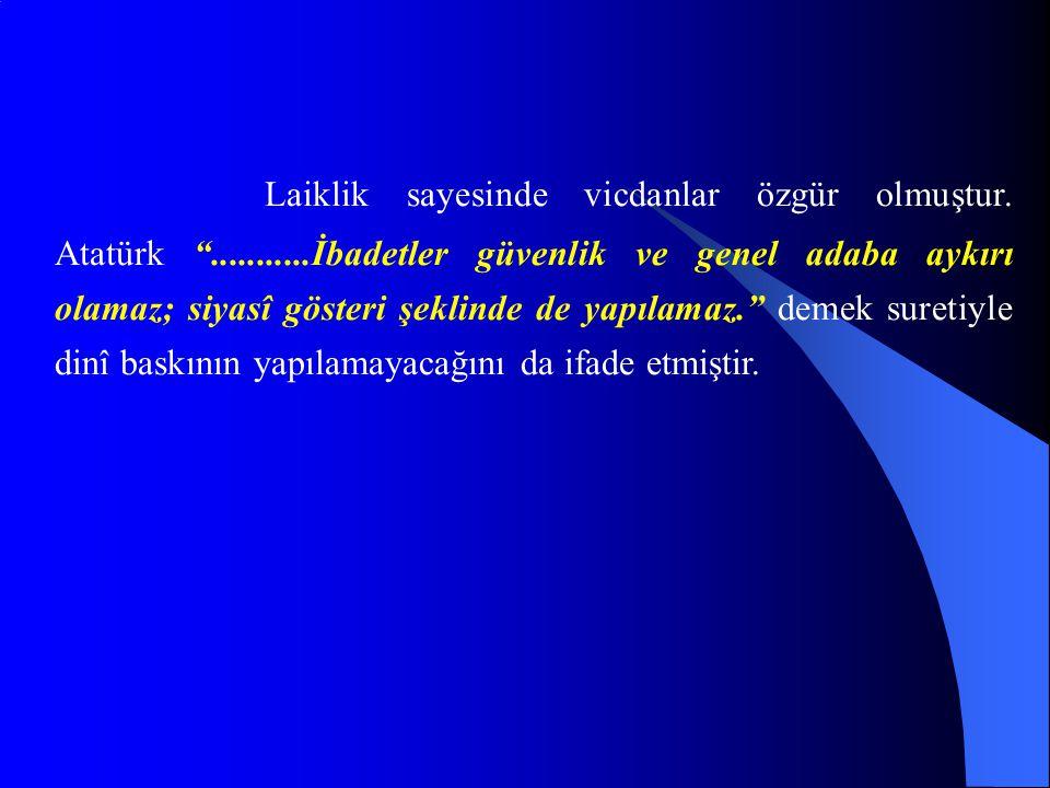 """Laiklik sayesinde vicdanlar özgür olmuştur. Atatürk """"...........İbadetler güvenlik ve genel adaba aykırı olamaz; siyasî gösteri şeklinde de yapılamaz."""
