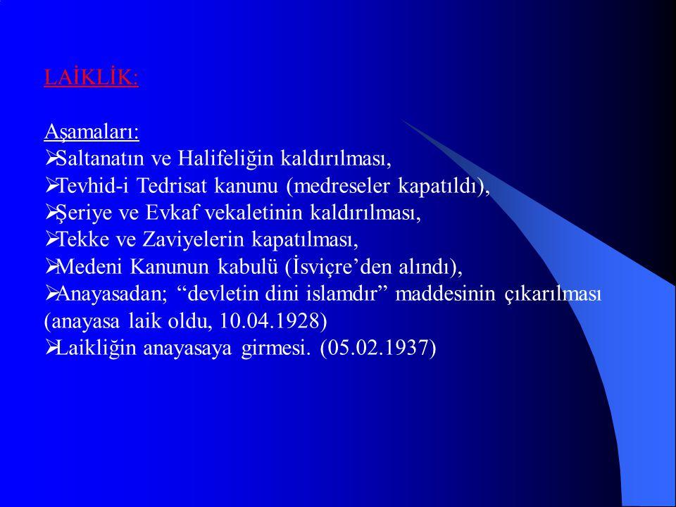 LAİKLİK: Aşamaları:  Saltanatın ve Halifeliğin kaldırılması,  Tevhid-i Tedrisat kanunu (medreseler kapatıldı),  Şeriye ve Evkaf vekaletinin kaldırılması,  Tekke ve Zaviyelerin kapatılması,  Medeni Kanunun kabulü (İsviçre'den alındı),  Anayasadan; devletin dini islamdır maddesinin çıkarılması (anayasa laik oldu, 10.04.1928)  Laikliğin anayasaya girmesi.