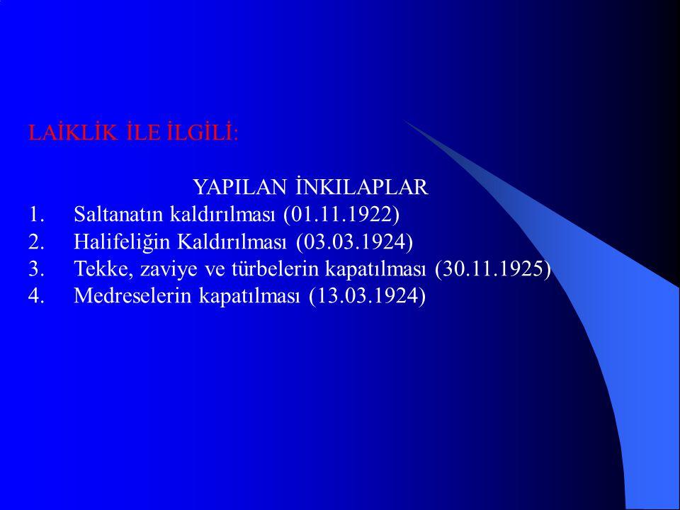 LAİKLİK İLE İLGİLİ: YAPILAN İNKILAPLAR 1.Saltanatın kaldırılması (01.11.1922) 2.Halifeliğin Kaldırılması (03.03.1924) 3.Tekke, zaviye ve türbelerin kapatılması (30.11.1925) 4.Medreselerin kapatılması (13.03.1924)