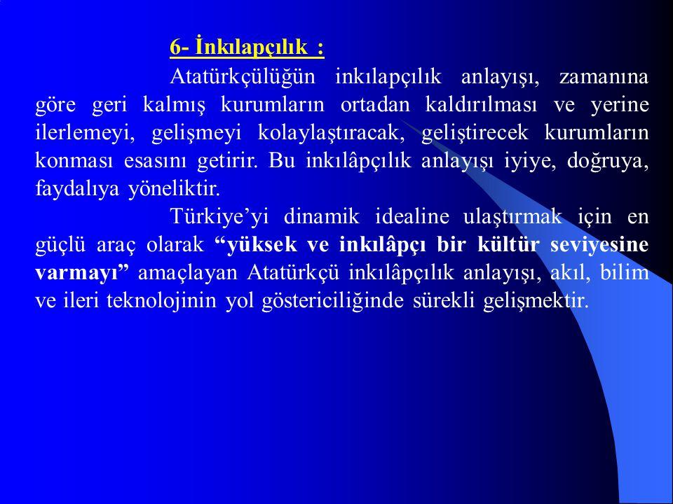 6- İnkılapçılık : Atatürkçülüğün inkılapçılık anlayışı, zamanına göre geri kalmış kurumların ortadan kaldırılması ve yerine ilerlemeyi, gelişmeyi kola