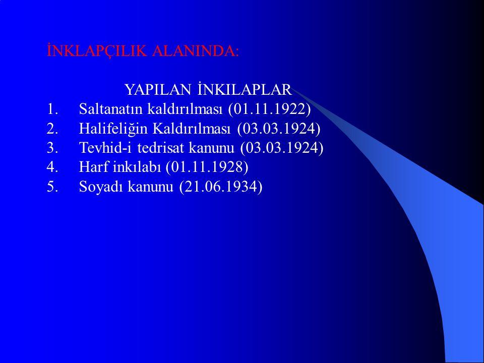 İNKLAPÇILIK ALANINDA: YAPILAN İNKILAPLAR 1.Saltanatın kaldırılması (01.11.1922) 2.Halifeliğin Kaldırılması (03.03.1924) 3.Tevhid-i tedrisat kanunu (03