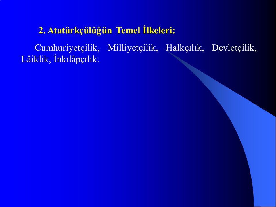 2. Atatürkçülüğün Temel İlkeleri: Cumhuriyetçilik, Milliyetçilik, Halkçılık, Devletçilik, Lâiklik, İnkılâpçılık.