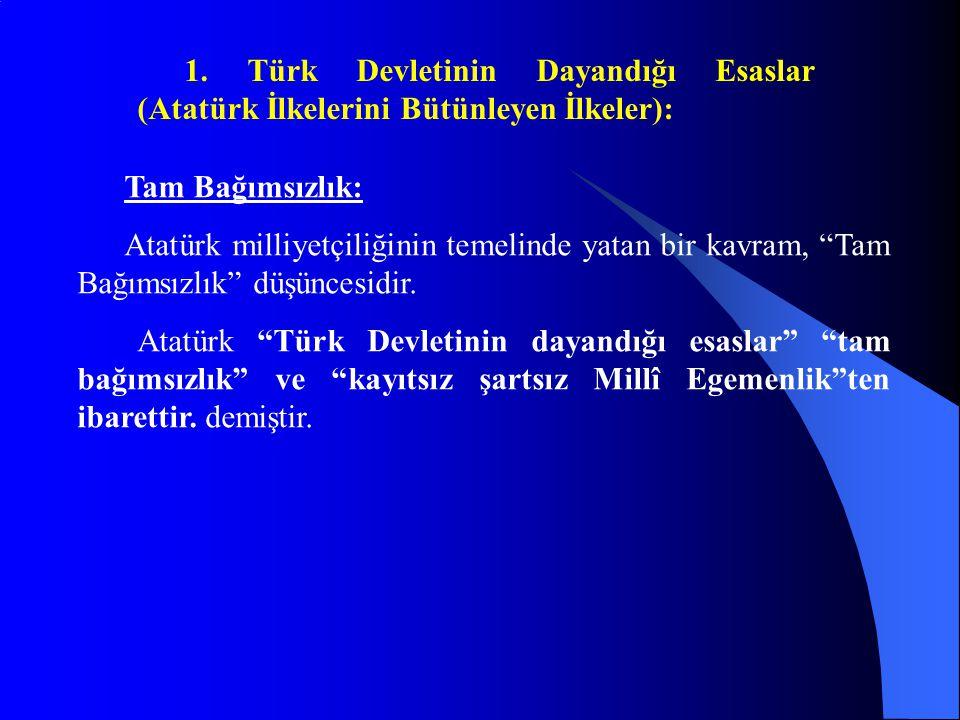 """1. Türk Devletinin Dayandığı Esaslar (Atatürk İlkelerini Bütünleyen İlkeler): Tam Bağımsızlık: Atatürk milliyetçiliğinin temelinde yatan bir kavram, """""""