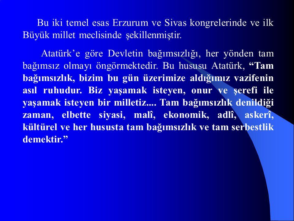 Bu iki temel esas Erzurum ve Sivas kongrelerinde ve ilk Büyük millet meclisinde şekillenmiştir. Atatürk'e göre Devletin bağımsızlığı, her yönden tam b