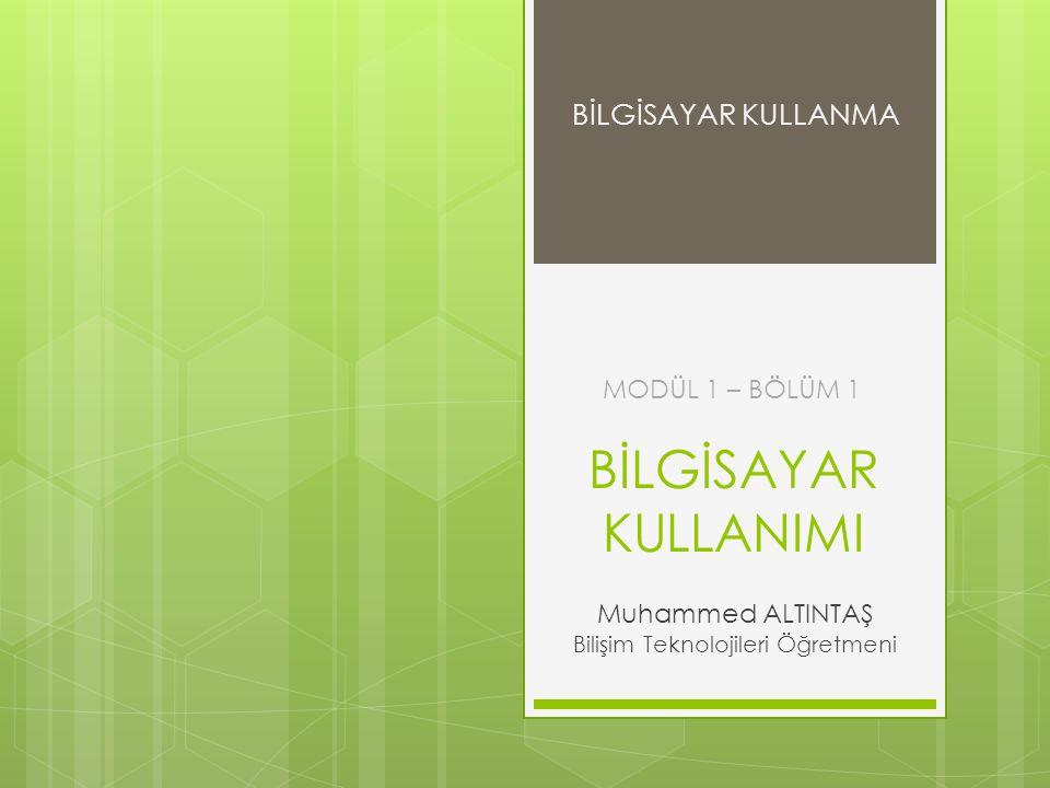 BİLGİSAYAR KULLANIMI Muhammed ALTINTAŞ Bilişim Teknolojileri Öğretmeni MODÜL 1 – BÖLÜM 1 BİLGİSAYAR KULLANMA