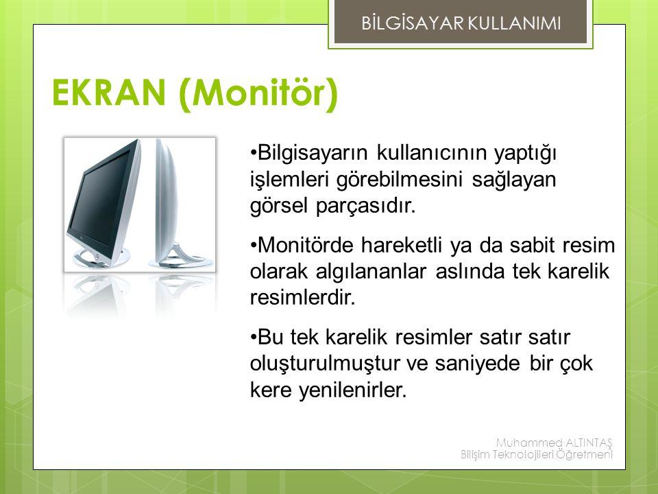 EKRAN (Monitör) Bilgisayarın kullanıcının yaptığı işlemleri görebilmesini sağlayan görsel parçasıdır. Monitörde hareketli ya da sabit resim olarak alg