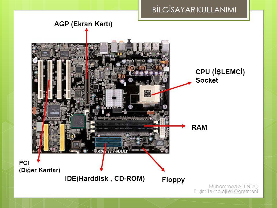PCI (Diğer Kartlar) IDE(Harddisk, CD-ROM) Floppy RAM CPU (İŞLEMCİ) Socket AGP (Ekran Kartı) BİLGİSAYAR KULLANIMI Muhammed ALTINTAŞ Bilişim Teknolojile