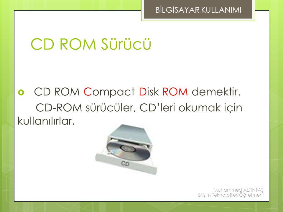 CD ROM Sürücü  CD ROM Compact Disk ROM demektir. CD-ROM sürücüler, CD'leri okumak için kullanılırlar. BİLGİSAYAR KULLANIMI Muhammed ALTINTAŞ Bilişim