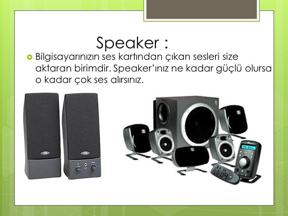 Speaker :  Bilgisayarınızın ses kartından çıkan sesleri size aktaran birimdir. Speaker'ınız ne kadar güçlü olursa o kadar çok ses alırsınız.