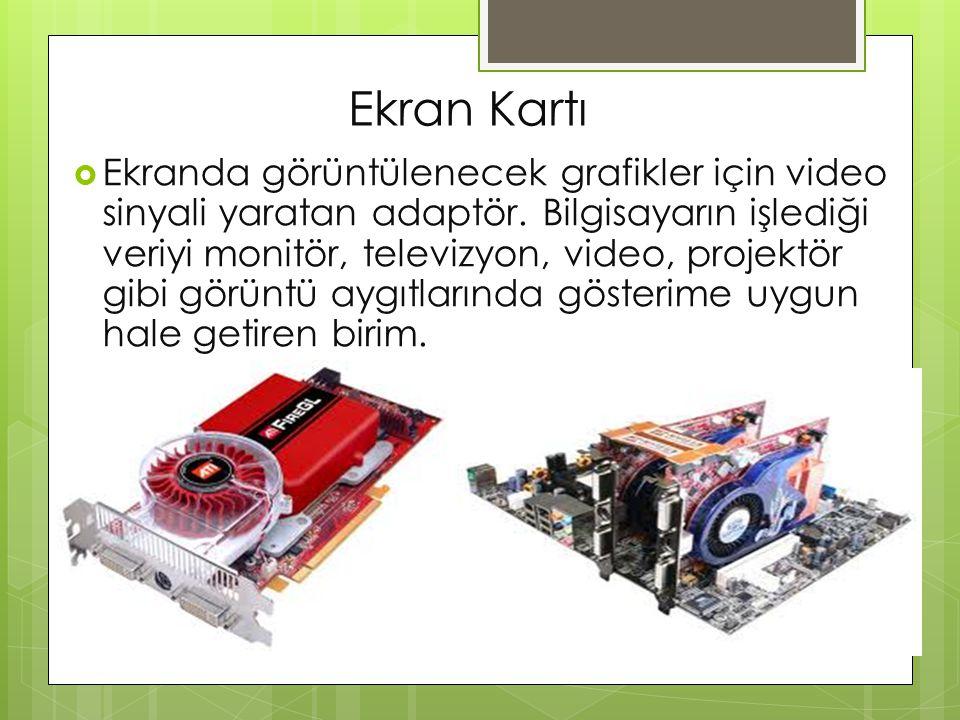 Ekran Kartı  Ekranda görüntülenecek grafikler için video sinyali yaratan adaptör. Bilgisayarın işlediği veriyi monitör, televizyon, video, projektör