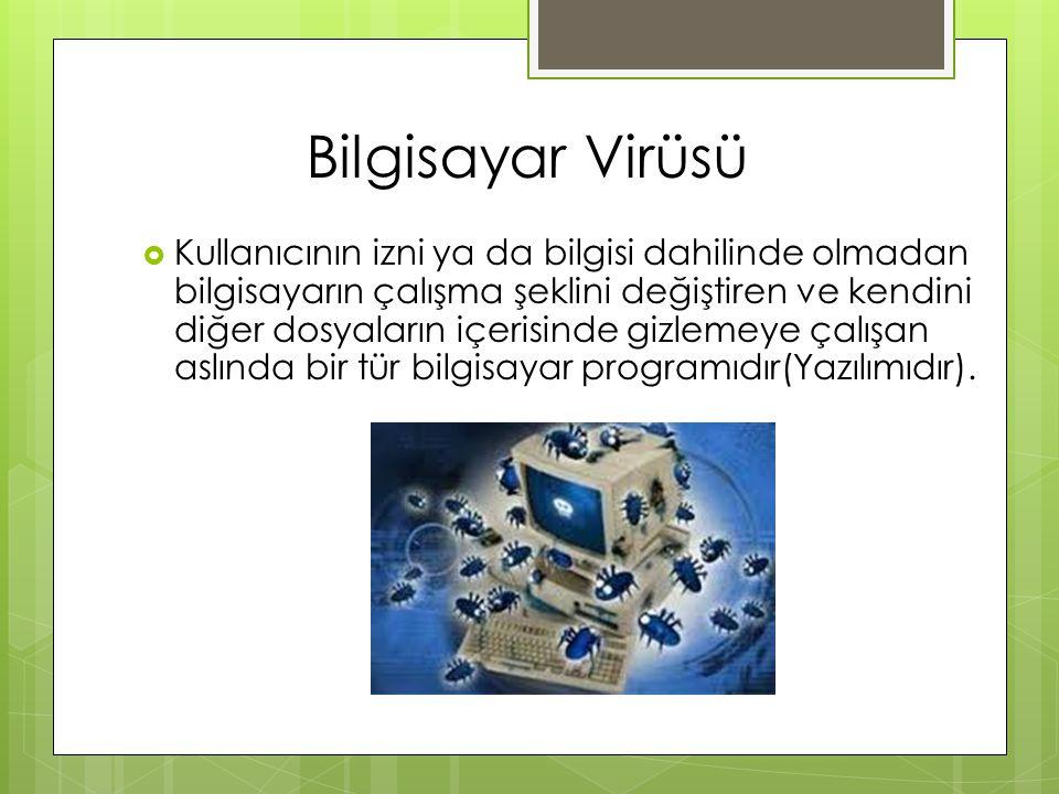 Bilgisayar Virüsü  Kullanıcının izni ya da bilgisi dahilinde olmadan bilgisayarın çalışma şeklini değiştiren ve kendini diğer dosyaların içerisinde g