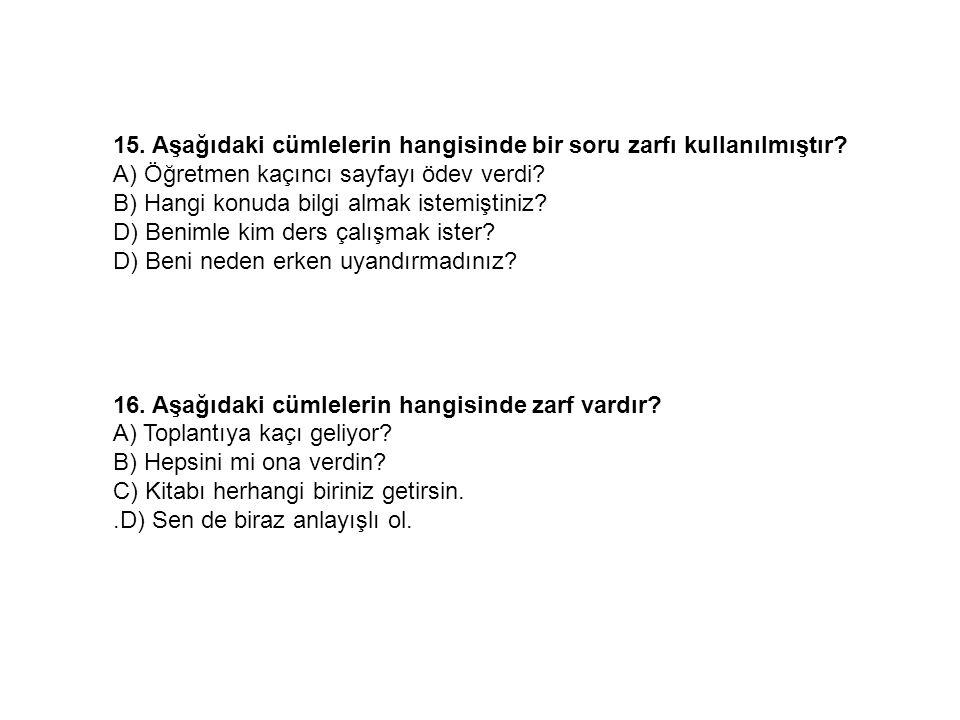 15. Aşağıdaki cümlelerin hangisinde bir soru zarfı kullanılmıştır? A) Öğretmen kaçıncı sayfayı ödev verdi? B) Hangi konuda bilgi almak istemiştiniz? D