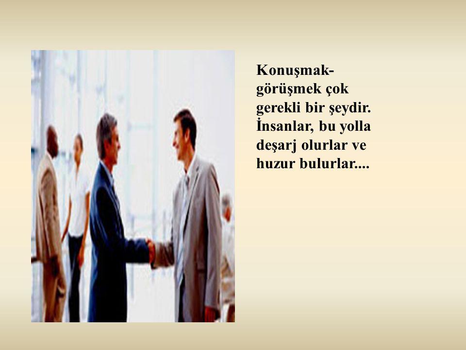 Konuşmak- görüşmek çok gerekli bir şeydir. İnsanlar, bu yolla deşarj olurlar ve huzur bulurlar....