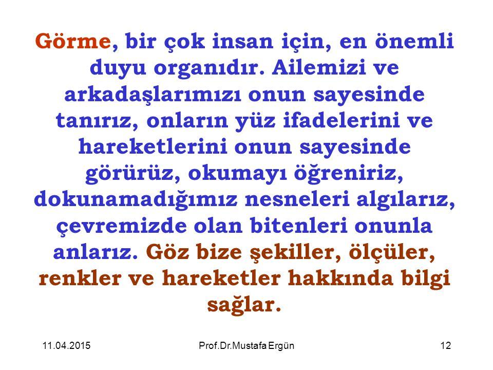 11.04.2015Prof.Dr.Mustafa Ergün12 Görme, bir çok insan için, en önemli duyu organıdır. Ailemizi ve arkadaşlarımızı onun sayesinde tanırız, onların yüz