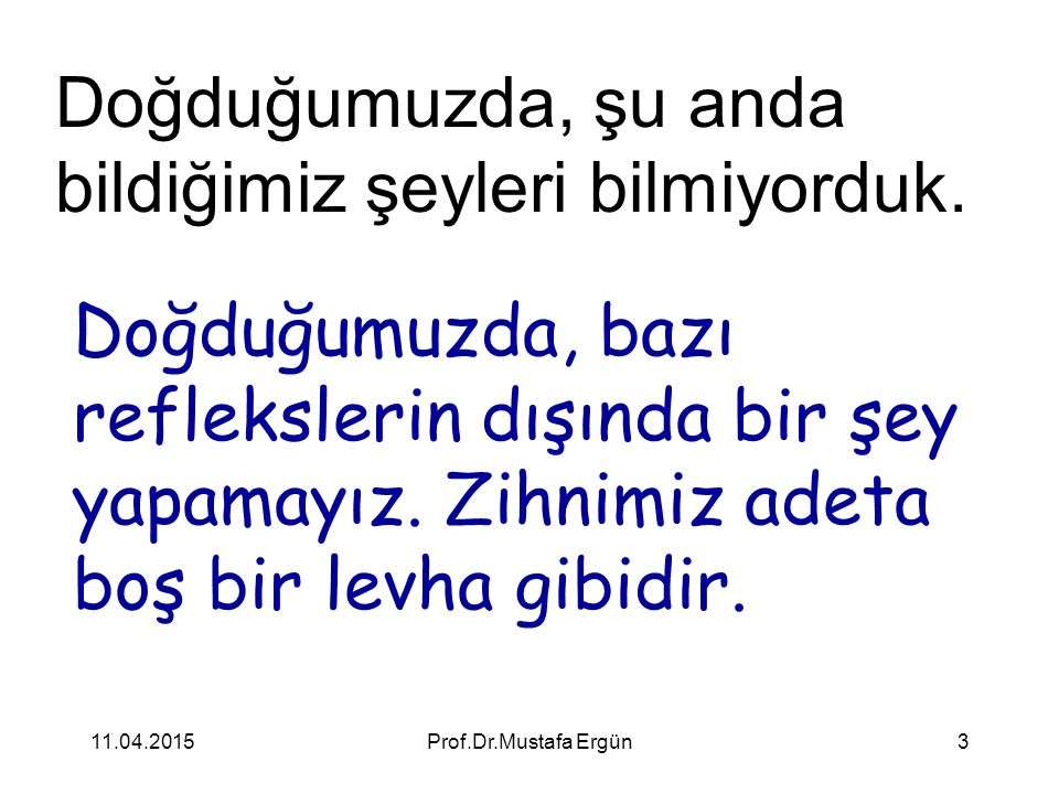 11.04.2015Prof.Dr.Mustafa Ergün3 Doğduğumuzda, şu anda bildiğimiz şeyleri bilmiyorduk. Doğduğumuzda, bazı reflekslerin dışında bir şey yapamayız. Zihn