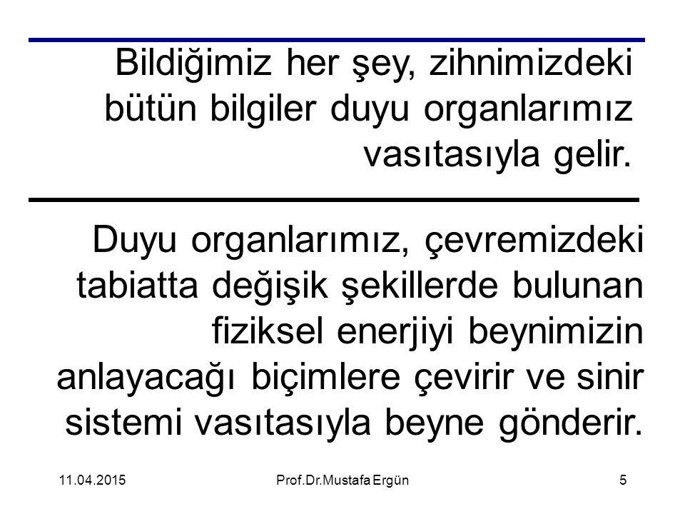 11.04.2015Prof.Dr.Mustafa Ergün5 Bildiğimiz her şey, zihnimizdeki bütün bilgiler duyu organlarımız vasıtasıyla gelir. Duyu organlarımız, çevremizdeki