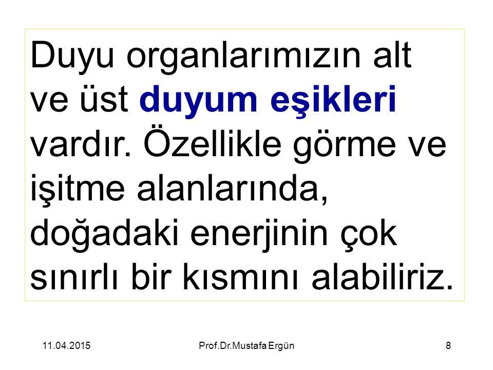 11.04.2015Prof.Dr.Mustafa Ergün8 Duyu organlarımızın alt ve üst duyum eşikleri vardır. Özellikle görme ve işitme alanlarında, doğadaki enerjinin çok s