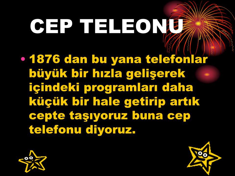 CEP TELEONU 1876 dan bu yana telefonlar büyük bir hızla gelişerek içindeki programları daha küçük bir hale getirip artık cepte taşıyoruz buna cep telefonu diyoruz.