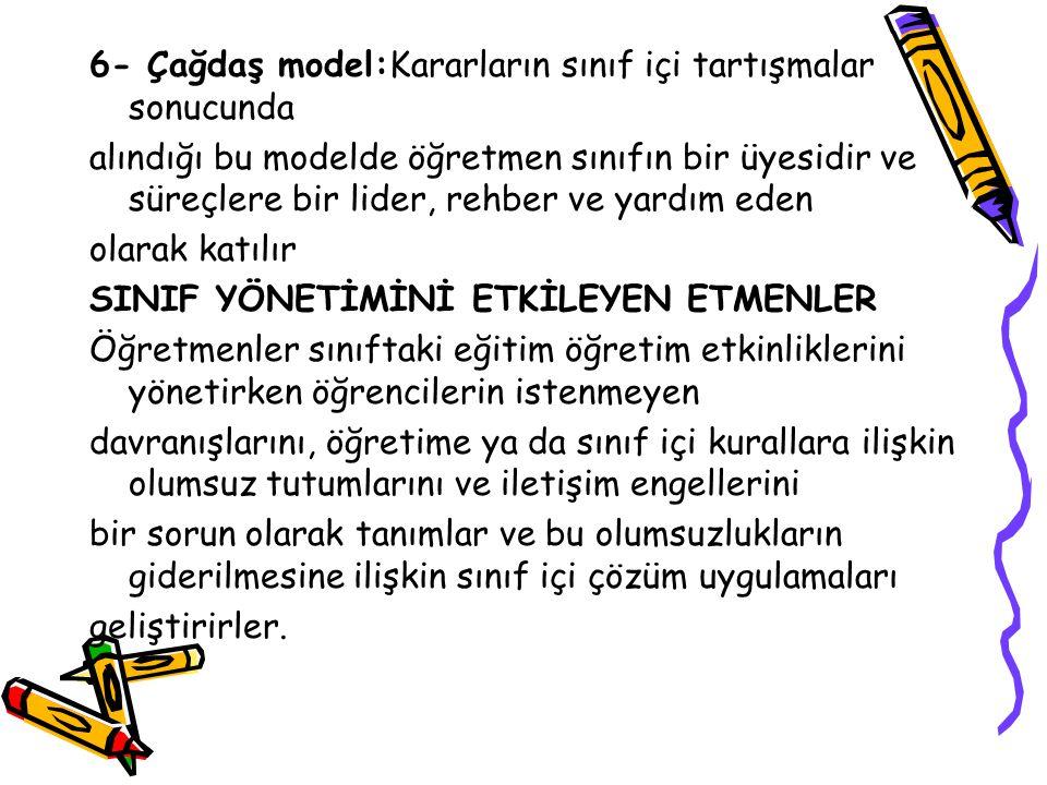 6- Çağdaş model:Kararların sınıf içi tartışmalar sonucunda alındığı bu modelde öğretmen sınıfın bir üyesidir ve süreçlere bir lider, rehber ve yardım