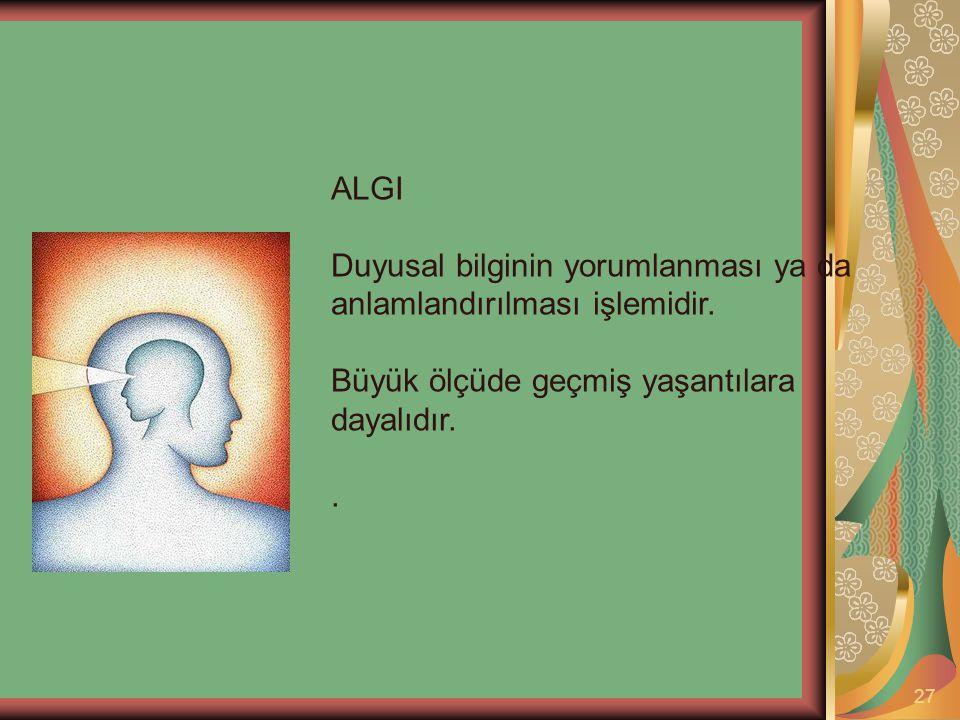 27 ALGI Duyusal bilginin yorumlanması ya da anlamlandırılması işlemidir. Büyük ölçüde geçmiş yaşantılara dayalıdır..