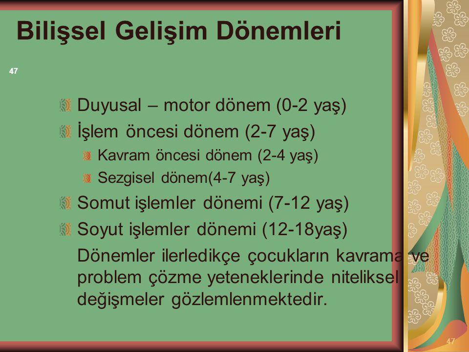 Bilişsel Gelişim Dönemleri Duyusal – motor dönem (0-2 yaş) İşlem öncesi dönem (2-7 yaş) Kavram öncesi dönem (2-4 yaş) Sezgisel dönem(4-7 yaş) Somut iş