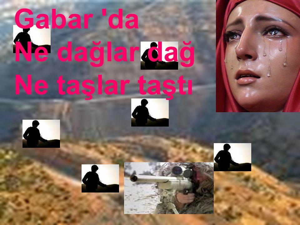 Gözyaşları yüreğinden taştı Gabarda kurşunların sesi Ha vurdu,ha vuruldu İki kaşın arası B İ R K I N A L I B A Ş T I …