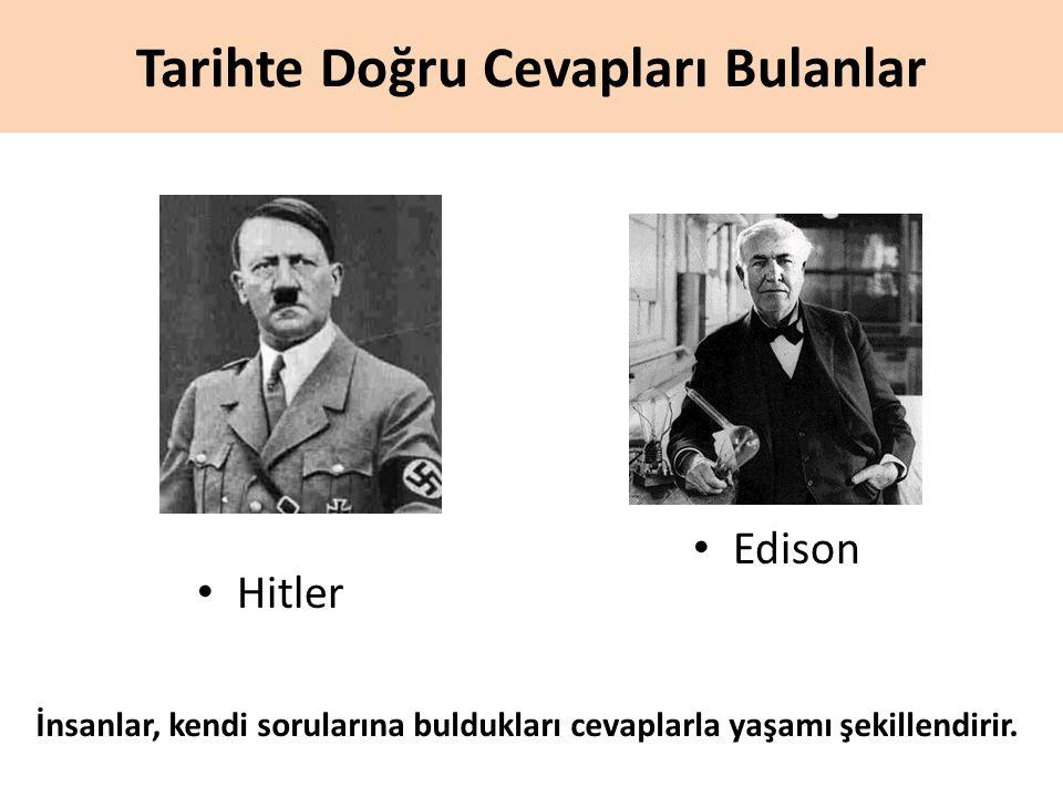 Tarihte Doğru Cevapları Bulanlar Hitler Edison İnsanlar, kendi sorularına buldukları cevaplarla yaşamı şekillendirir.