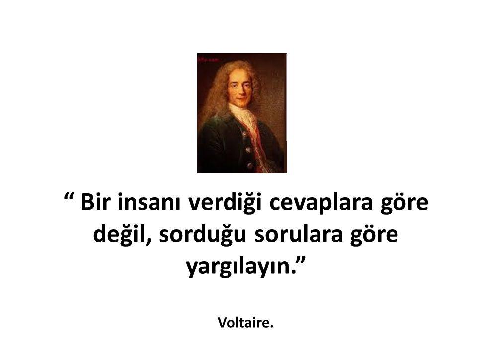 """"""" Bir insanı verdiği cevaplara göre değil, sorduğu sorulara göre yargılayın."""" Voltaire."""