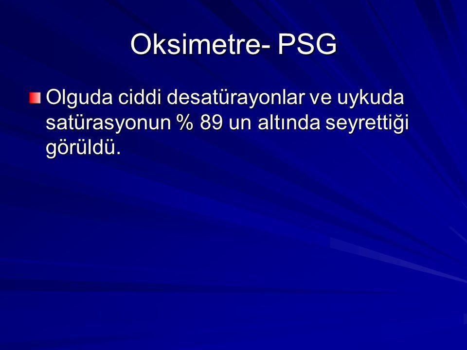 Oksimetre- PSG Olguda ciddi desatürayonlar ve uykuda satürasyonun % 89 un altında seyrettiği görüldü.