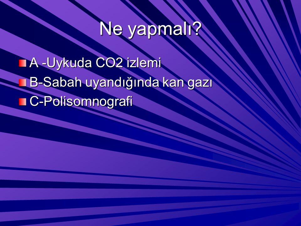Ne yapmalı? A -Uykuda CO2 izlemi B-Sabah uyandığında kan gazı C-Polisomnografi